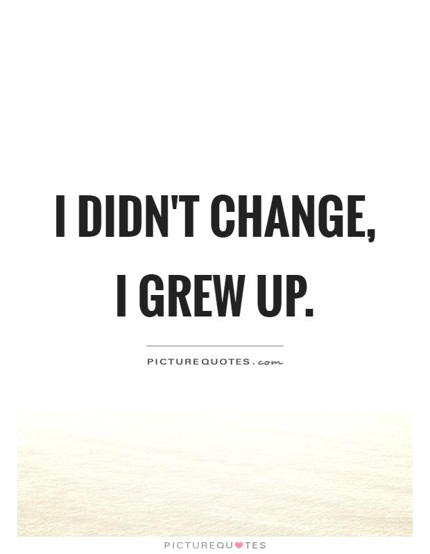 i-didnt-change-i-grew-up-quote-1